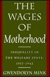 The Wages of Motherhood: Inequality in the Welfare State, 1917-1942  by  Gwendolyn Mink