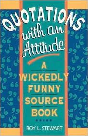 Quotations with an Attitude: A Wickedly Funny Source Book Roy L. Stewart