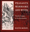 Peasants, Warriors, and Wives: Popular Imagery in the Reformation Keith Moxey