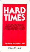 Hard Times: Impoverishment and Protest in the Perestroika Years: The Soviet Union 1985-1991  by  William Moskoff