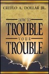 How to Trouble Your Trouble  by  Creflo A. Dollar