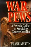 War in the Pews: A Foxhole Guide to Surviving Church Conflict  by  Frank Martin