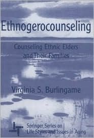 Ethnogerocounseling: Counseling Ethnic Elders and Their Families Virginia S. Burlingame