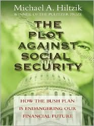 The Plot Against Social Security: How the Bush Administration Is Endangering Our Financial Future  by  Michael A. Hiltzik