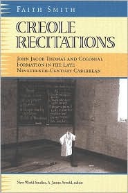 Creole Recitations: John Jacob Thomas and Colonial Formation in the Late Nineteenth-Centurycaribbean  by  Faith Smith