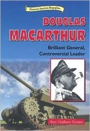 Douglas MacArthur: Brilliant General, Contoversial Leader Ann Gaines