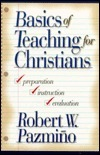 Basics of Teaching for Christians: Preparation, Instruction, and Evaluation  by  Robert W. Pazmino