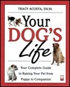 Your Dogs Life: Your Complete Guide to Raising Your Pet From Puppy to Companion  by  Tracy Acosta