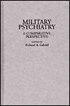 Military Psychiatry: A Comparative Perspective  by  Richard A. Gabriel