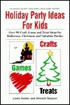 Holiday Party Ideas for Kids: Over 90 Craft, Game and Treat Ideas for Halloween, Christmas and Valentine Parties  by  Linda Sadler