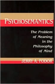 Psychosemantics: The Problem of Meaning in the Philosophy of Mind Jerry A. Fodor