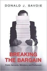 Breaking the Bargain: Public Servants, Ministers, and Parliament  by  Donald J. Savoie