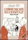 How to Communicate Successfully Andrew  Wright