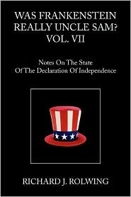 WAS FRANKENSTEIN REALLY UNCLE SAM? VOL. II: Notes On The State Of The Declaration Of Independence  by  Richard J. Rolwing