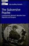 The Subversive Psyche: Contemporary Womens Narrative From Argentina And Uruguay  by  Elia Geoffrey Kantaris