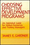 Choosing Effective Development Programs: An Appraisal Guide For Human Resources And Training Managers  by  James E. Gardner
