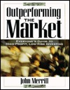 Outperforming The Market: Everyones Guide To High Profit, Low Risk Investing John F. Merrill