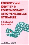 Ethnicity And Identity In Contemporary Afro Venezuelan Literature: A Culturalist Approach  by  Marvin A. Lewis