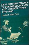 New British Drama in Performance on the London Stage, 1970 to 1985 Richard Allen Cave