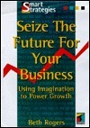 Seize the Future for Your Business  by  Beth Rogers