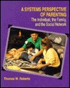 A Systems Perspective Of Parenting: The Individual, The Family, Amd The Social Network  by  Thomas W. Roberts