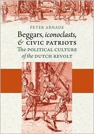 Beggars, Iconoclasts, and Civic Patriots: The Political Culture of the Dutch Revolt Peter Arnade