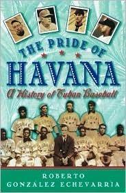 The Pride of Havana: A History of Cuban Baseball Roberto González Echevarría