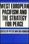 West European Pacifism And The Strategy For Peace Peter van den Dungen
