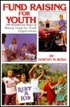 Fund Raising for Youth: Hundreds of Wonderful Ways of Raising Funds for Youth Organizations  by  Dorothy M. Ross