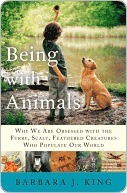 Being With Animals: Why We Are Obsessed with the Furry, Scaly, Feathered Creatures Who Populate Our World  by  Barbara J. King