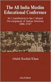 The All India Muslim Educational Conference: Its Contribution to the Cultural Development of Indian Muslims 1886-1947 Abdul Rashid Khan