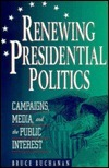 Renewing Presidential Politics: Campaigns, Media, and the Public Interest  by  Bruce Buchanan