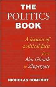 The Politics Book: A Lexicon of Political Facts from Abu Ghraib to Zippergate  by  Nicholas Comfort