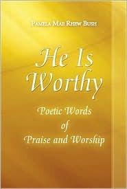 He Is Worthy: Poetic Words of Praise and Worship Pamela Mae Rhew Bush