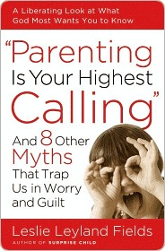 Parenting Is Your Highest Calling: And Eight Other Myths That Trap Us in Worry and Guilt Leslie Leyland Fields