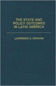 The State and Policy Outcomes in Latin America  by  Lawrence S. Graham