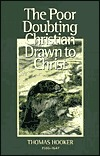 The Poor Doubting Christian Drawn to Christ: Wherein the Main Hindrances Which Keep Men from Coming to Christ Are Discovered, with Special Helps to Recover Gods Favor Thomas Hooker