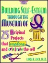 Building Self-Esteem Through the Museum of I: 25 Original Projects That Explore and Celebrate the Self Linda R. Zack