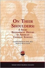 On Their Shoulders: A Short Biographical History Of American Catholic Schools  by  Catherine Kealey