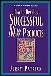 How to Develop Successful New Products  by  Jerry Patrick
