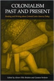 Colonialism Past and Present: Reading and Writing about Colonial Latin America Today Alvaro Bolanos