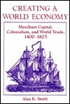 Creating a World Economy: Merchant Capital, Colonialism, and World Trade, 1400-1825 Alan K. Smith