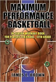 Maximum Performance Basketball: In-Season Workout Book For Players 7th Grade - 12th Grade/College/Professional  by  James E. Brown
