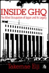 Inside GHQ: The Allied Occupation of Japan and Its Legacy Eiji Takemae