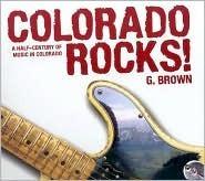 Colorado Rocks!: A Half-Century of Music in Colorado  by  G. Brown