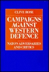 Campaigns Against Western Defence: NATOs Adversaries and Critics  by  Clive Rose