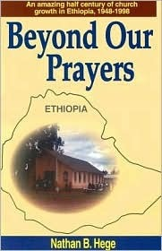 Beyond Our Prayers: An Amazing Half Century of Church Growth in Ephiopia  by  Nathan B. Hege