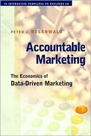 Accountable Marketing: The Economics of Data-Driven Marketing [With CDROM] Peter Rosenwald