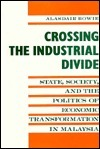 Crossing the Industrial Divide: State, Society, and the Politics of Economic Tranformation in Malaysia  by  Alisdair Bowie