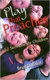 Play That Preaches  by  Brant D. Baker